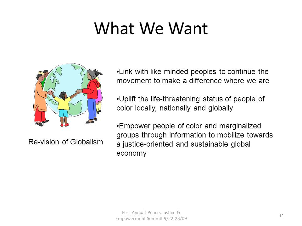 What We Want First Annual Peace, Justice & Empowerment Summit 9/22-23/09 11 Re-vision of Globalism Link with like minded peoples to continue the movement to make a difference where we are Uplift the life-threatening status of people of color locally, nationally and globally Empower people of color and marginalized groups through information to mobilize towards a justice-oriented and sustainable global economy