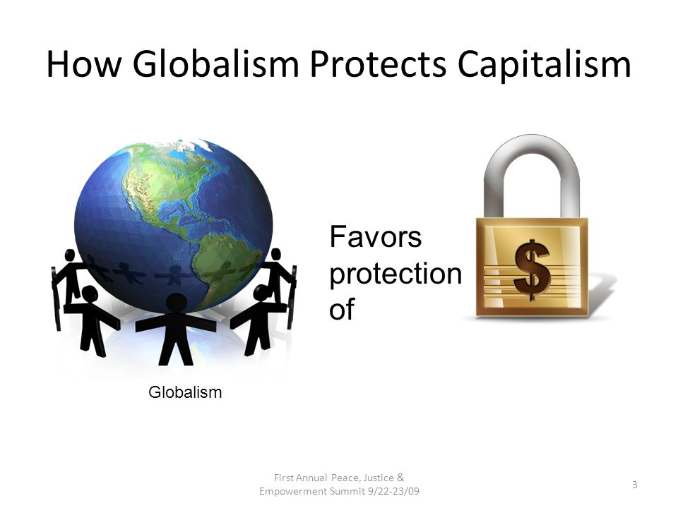 How Globalism Protects Capitalism First Annual Peace, Justice & Empowerment Summit 9/22-23/09 3 Favors protection of Globalism