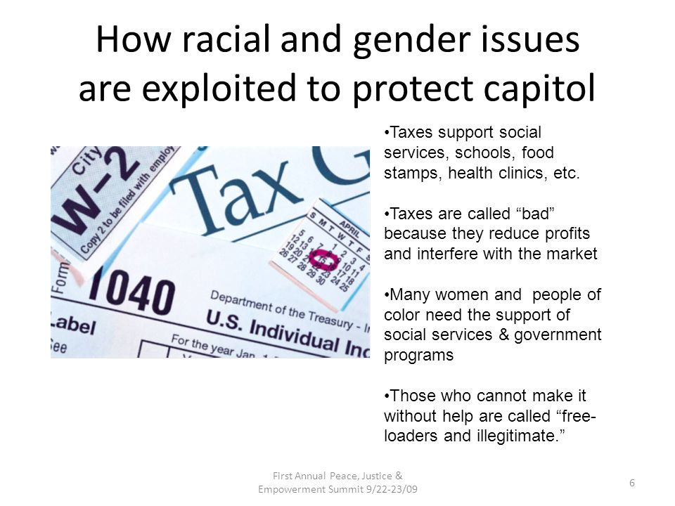 How racial and gender issues are exploited to protect capitol First Annual Peace, Justice & Empowerment Summit 9/22-23/09 6 Taxes support social services, schools, food stamps, health clinics, etc.