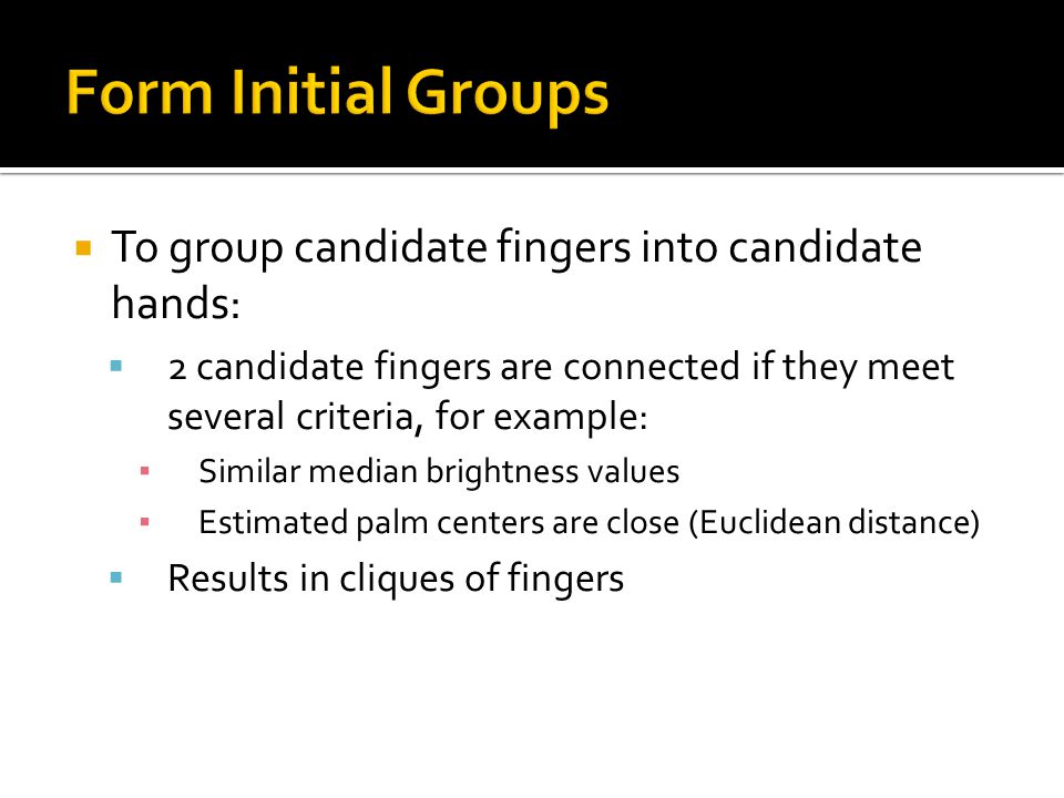  To group candidate fingers into candidate hands:  2 candidate fingers are connected if they meet several criteria, for example: ▪ Similar median br