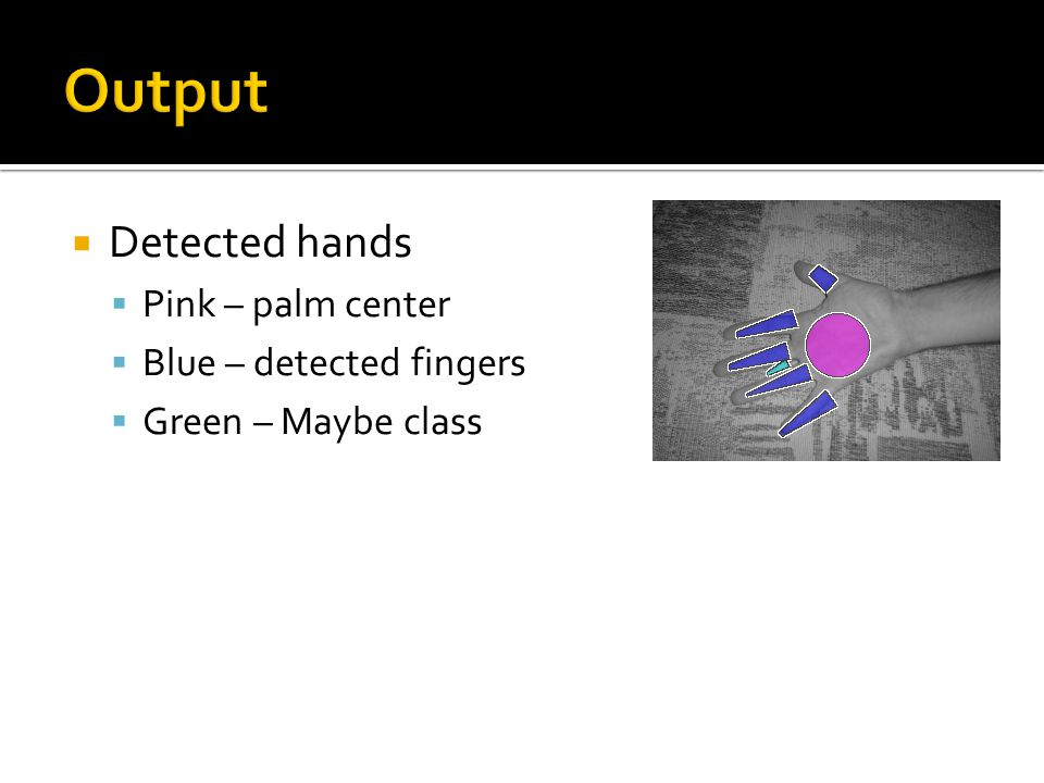  Detected hands  Pink – palm center  Blue – detected fingers  Green – Maybe class
