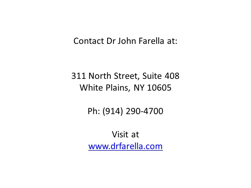 Contact Dr John Farella at: 311 North Street, Suite 408 White Plains, NY 10605 Ph: (914) 290-4700 Visit at www.drfarella.com