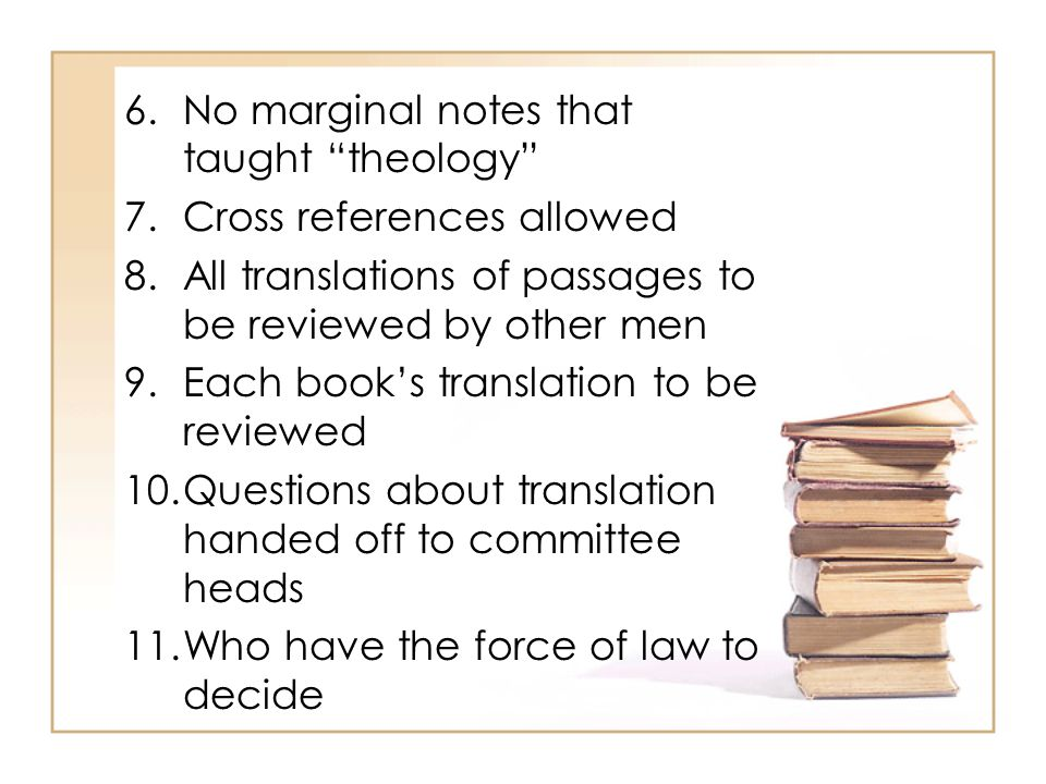 6.No marginal notes that taught theology 7.Cross references allowed 8.All translations of passages to be reviewed by other men 9.Each book's translation to be reviewed 10.Questions about translation handed off to committee heads 11.Who have the force of law to decide