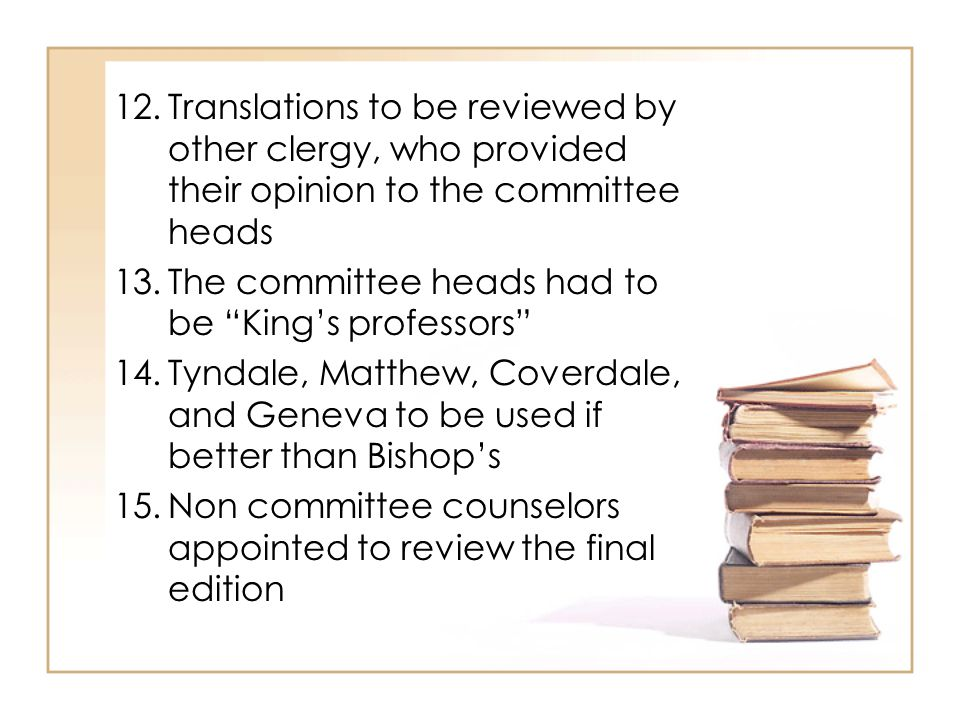 12.Translations to be reviewed by other clergy, who provided their opinion to the committee heads 13.The committee heads had to be King's professors 14.Tyndale, Matthew, Coverdale, and Geneva to be used if better than Bishop's 15.Non committee counselors appointed to review the final edition