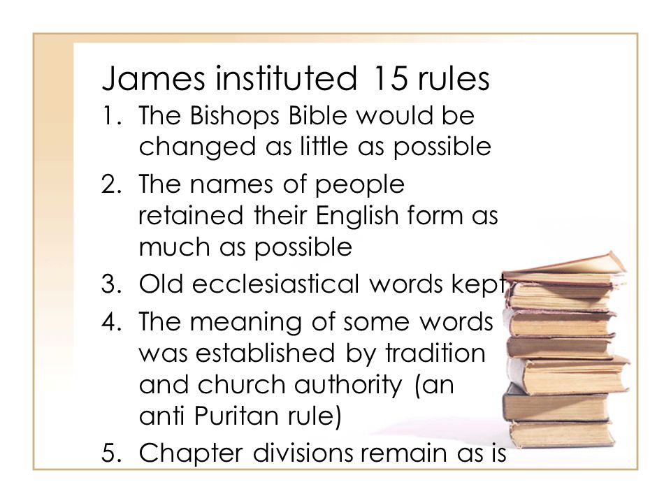 James instituted 15 rules 1.The Bishops Bible would be changed as little as possible 2.The names of people retained their English form as much as possible 3.Old ecclesiastical words kept 4.The meaning of some words was established by tradition and church authority (an anti Puritan rule) 5.Chapter divisions remain as is