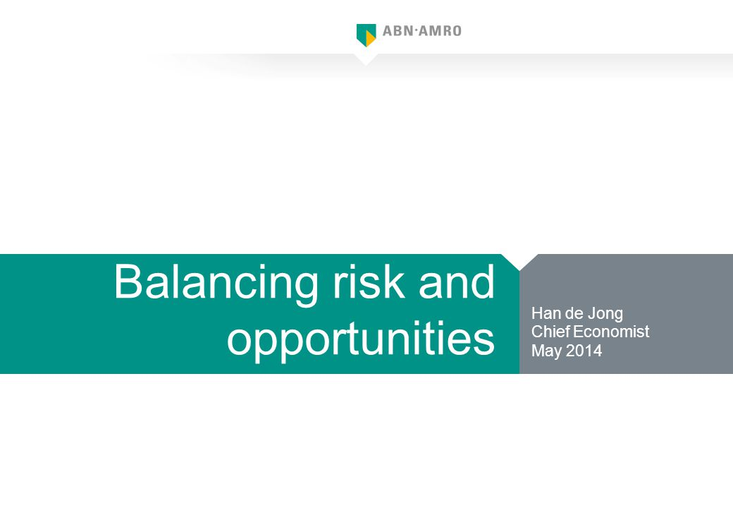 Balancing risk and opportunities Han de Jong Chief Economist May 2014