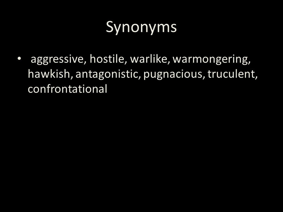 Synonyms aggressive, hostile, warlike, warmongering, hawkish, antagonistic, pugnacious, truculent, confrontational