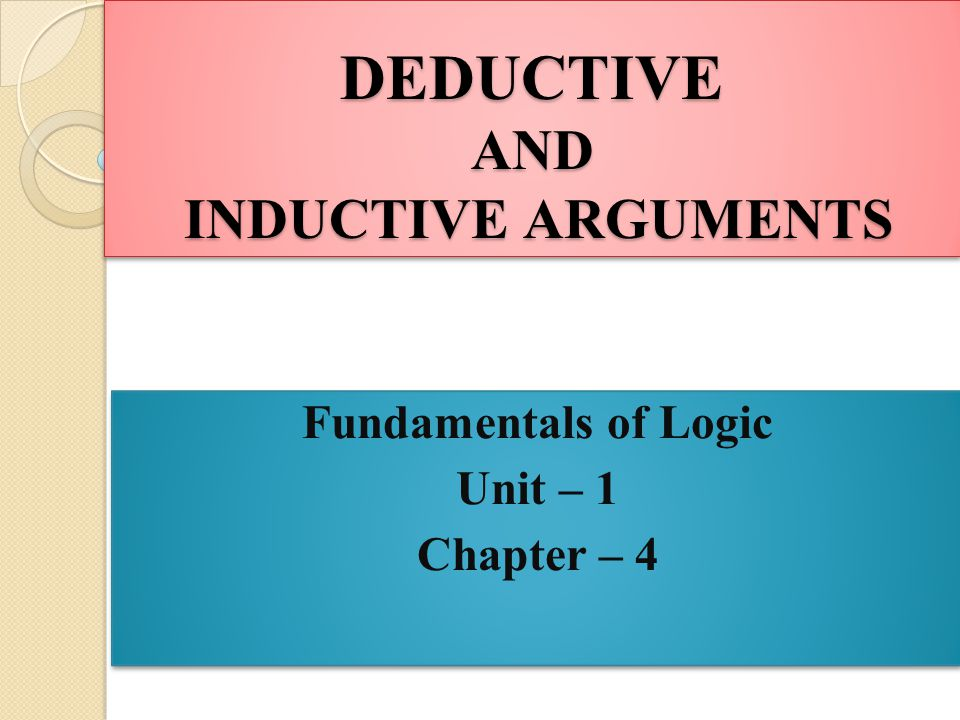 DEDUCTIVE AND INDUCTIVE ARGUMENTS Fundamentals of Logic Unit – 1 Chapter – 4 Fundamentals of Logic Unit – 1 Chapter – 4