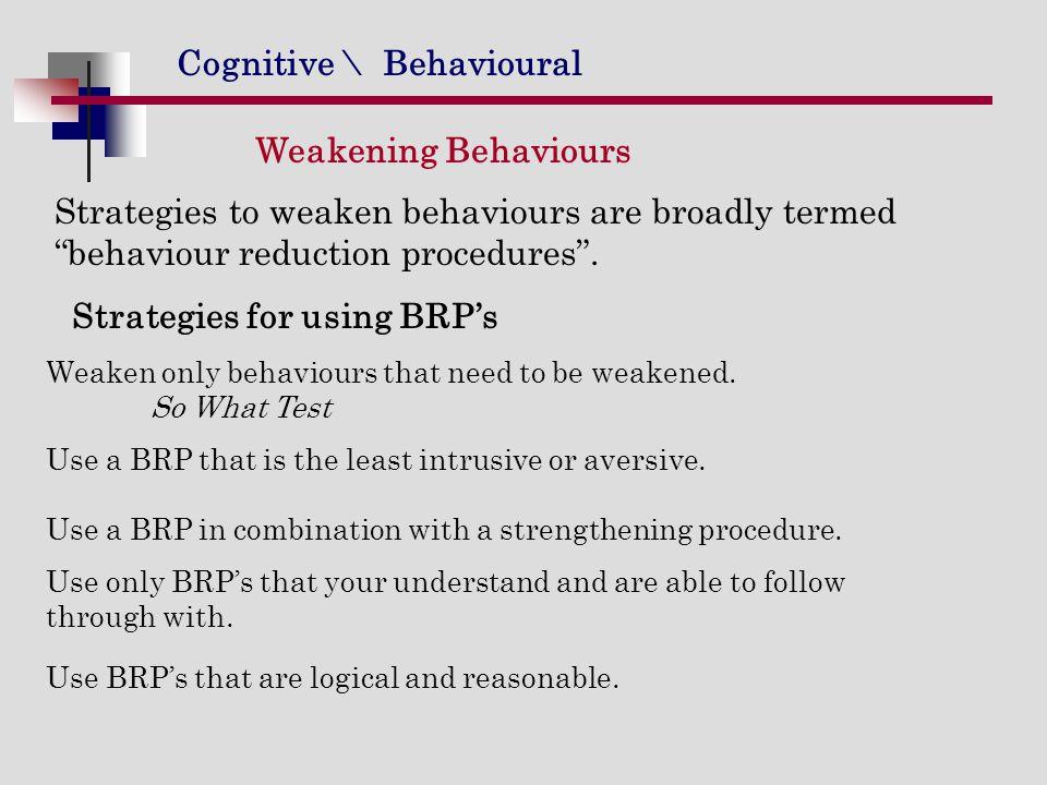 Cognitive \ Behavioural Weakening Behaviours Strategies to weaken behaviours are broadly termed behaviour reduction procedures .