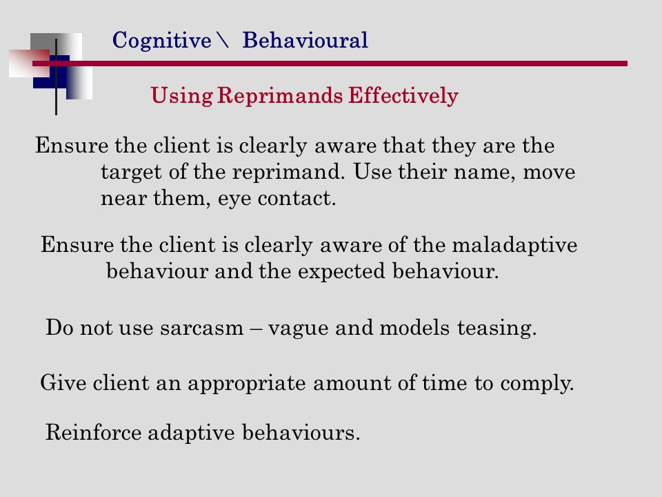 Cognitive \ Behavioural Ensure the client is clearly aware that they are the target of the reprimand. Use their name, move near them, eye contact. Usi