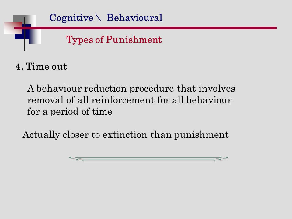 Cognitive \ Behavioural Types of Punishment 4. Time out A behaviour reduction procedure that involves removal of all reinforcement for all behaviour f