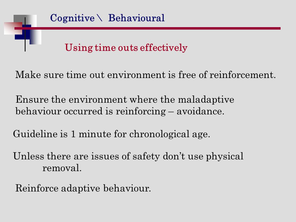 Cognitive \ Behavioural Using time outs effectively Make sure time out environment is free of reinforcement. Ensure the environment where the maladapt