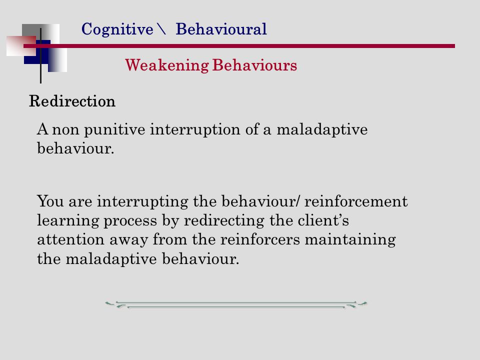 Cognitive \ Behavioural Redirection A non punitive interruption of a maladaptive behaviour. You are interrupting the behaviour/ reinforcement learning