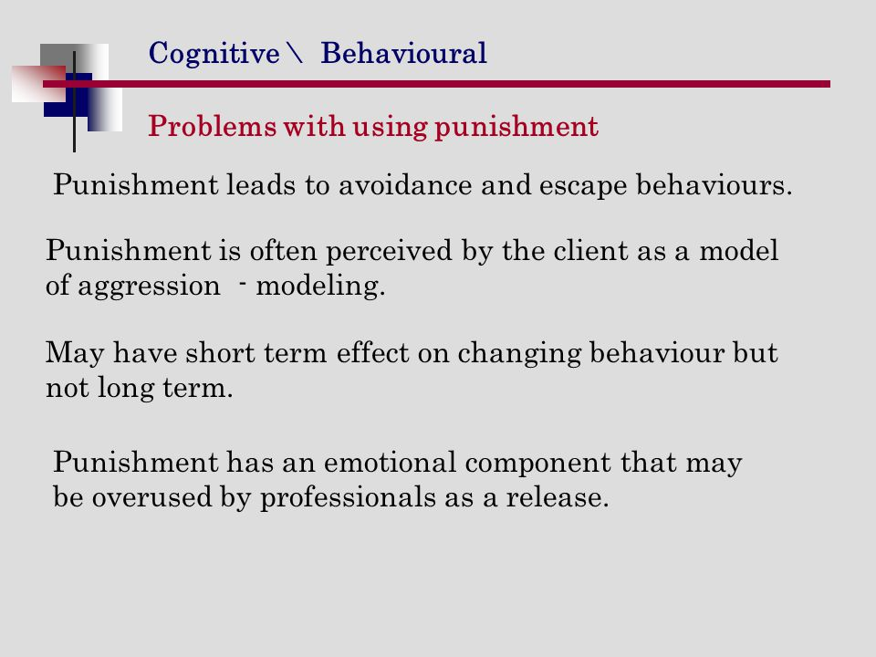 Cognitive \ Behavioural Problems with using punishment Punishment leads to avoidance and escape behaviours. Punishment is often perceived by the clien
