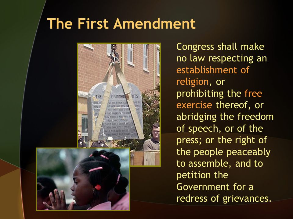 The First Amendment Congress shall make no law respecting an establishment of religion, or prohibiting the free exercise thereof, or abridging the fre