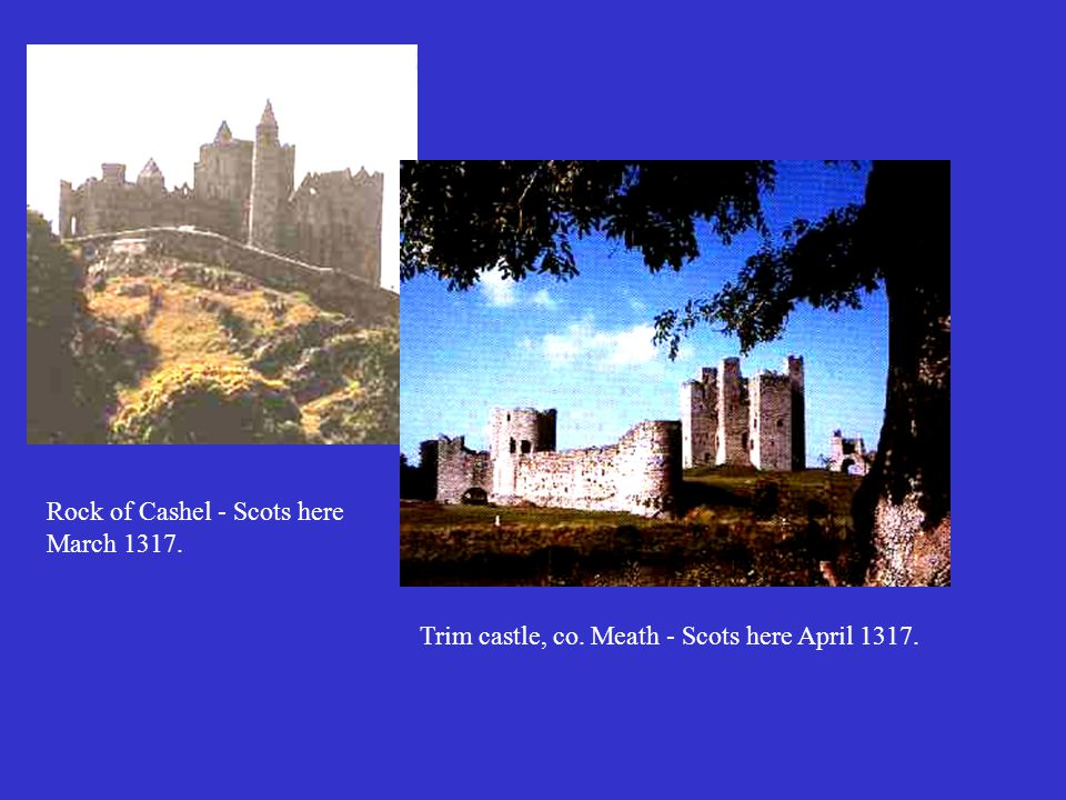 Rock of Cashel - Scots here March 1317. Trim castle, co. Meath - Scots here April 1317.