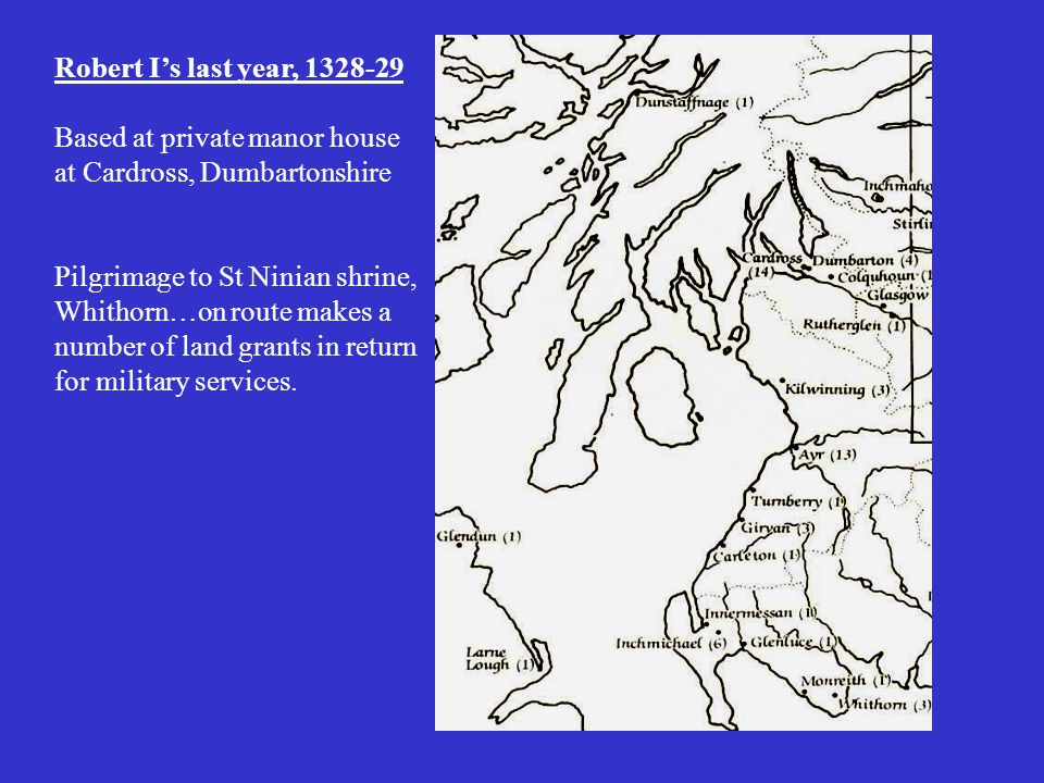Robert I's last year, 1328-29 Based at private manor house at Cardross, Dumbartonshire Pilgrimage to St Ninian shrine, Whithorn…on route makes a number of land grants in return for military services.