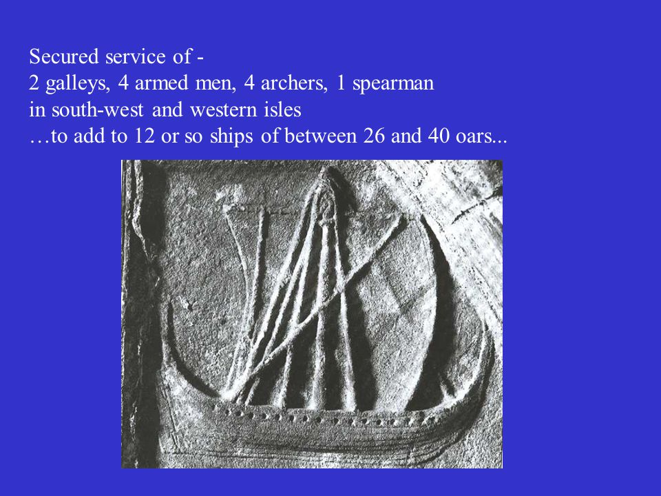 Secured service of - 2 galleys, 4 armed men, 4 archers, 1 spearman in south-west and western isles …to add to 12 or so ships of between 26 and 40 oars...