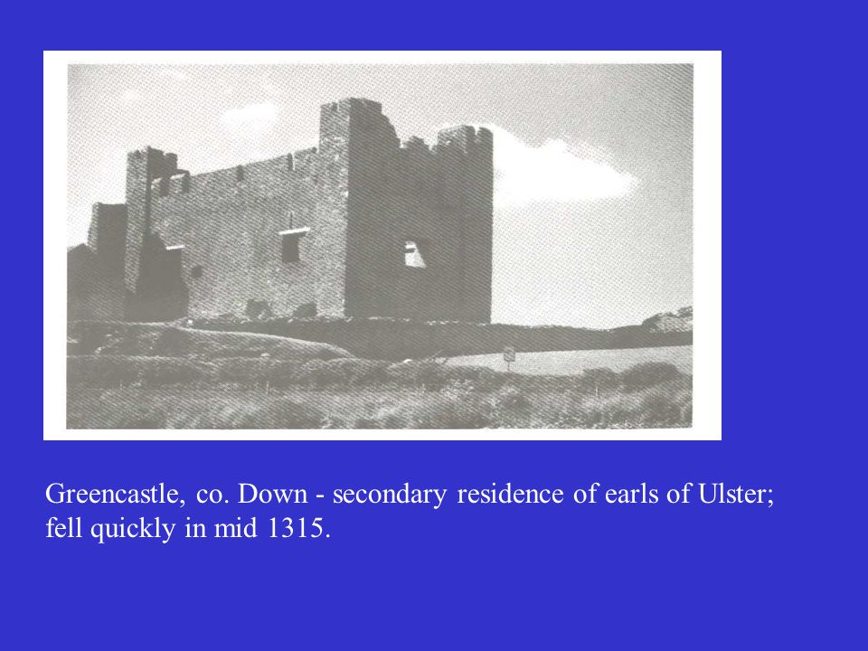Greencastle, co. Down - secondary residence of earls of Ulster; fell quickly in mid 1315.