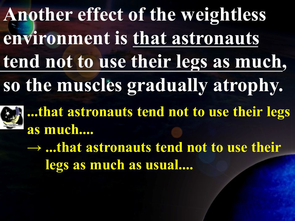 Another effect of the weightless environment is that astronauts tend not to use their legs as much, so the muscles gradually atrophy.