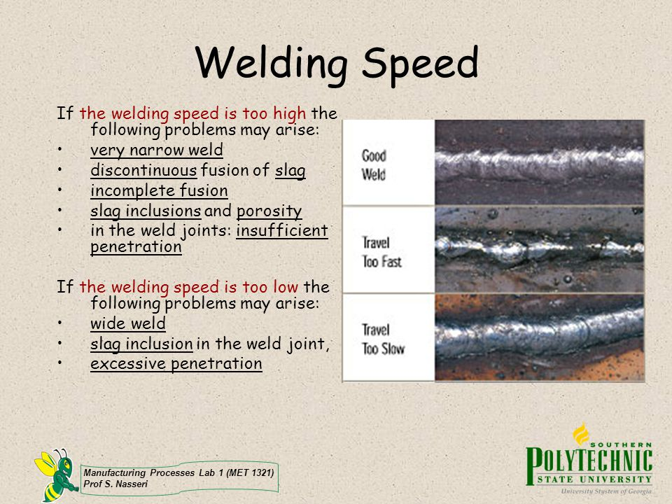 Manufacturing Processes Lab 1 (MET 1321) Prof S. Nasseri Welding Speed If the welding speed is too high the following problems may arise: very narrow