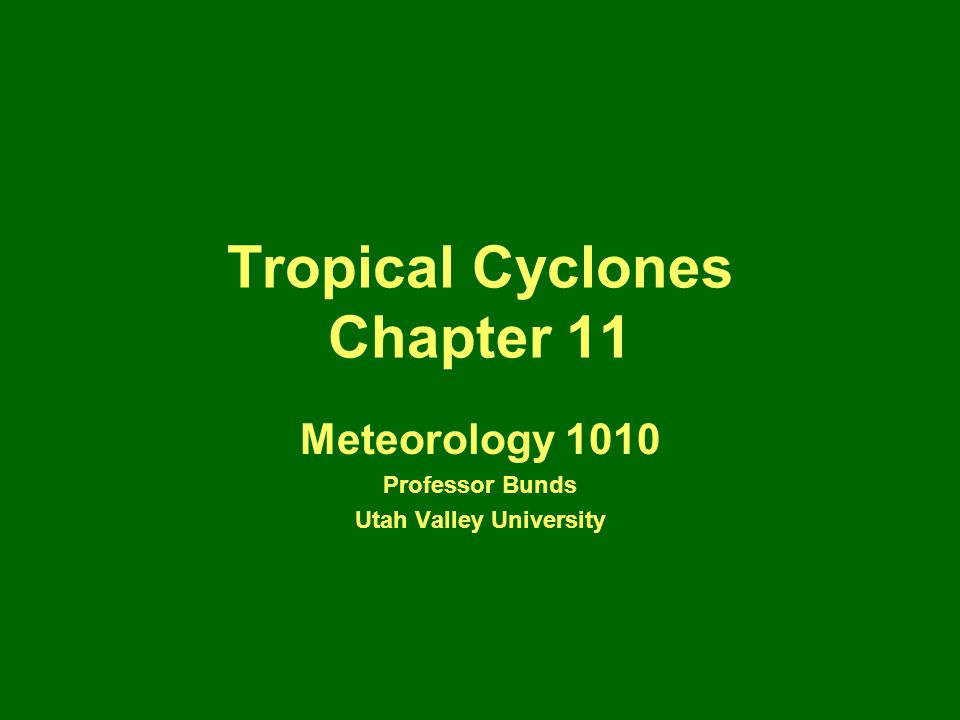 Tropical Cyclones Chapter 11 Meteorology 1010 Professor Bunds Utah Valley University