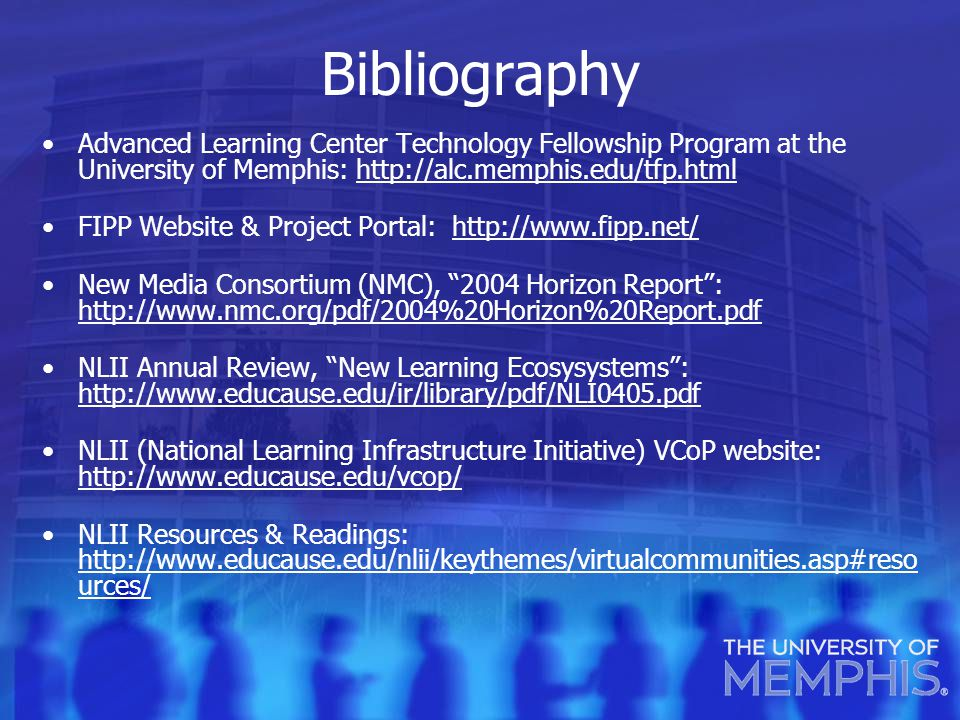 Bibliography Advanced Learning Center Technology Fellowship Program at the University of Memphis: http://alc.memphis.edu/tfp.htmlhttp://alc.memphis.edu/tfp.html FIPP Website & Project Portal: http://www.fipp.net/http://www.fipp.net/ New Media Consortium (NMC), 2004 Horizon Report : http://www.nmc.org/pdf/2004%20Horizon%20Report.pdf http://www.nmc.org/pdf/2004%20Horizon%20Report.pdf NLII Annual Review, New Learning Ecosysystems : http://www.educause.edu/ir/library/pdf/NLI0405.pdf http://www.educause.edu/ir/library/pdf/NLI0405.pdf NLII (National Learning Infrastructure Initiative) VCoP website: http://www.educause.edu/vcop/ http://www.educause.edu/vcop/ NLII Resources & Readings: http://www.educause.edu/nlii/keythemes/virtualcommunities.asp#reso urces/ http://www.educause.edu/nlii/keythemes/virtualcommunities.asp#reso urces/