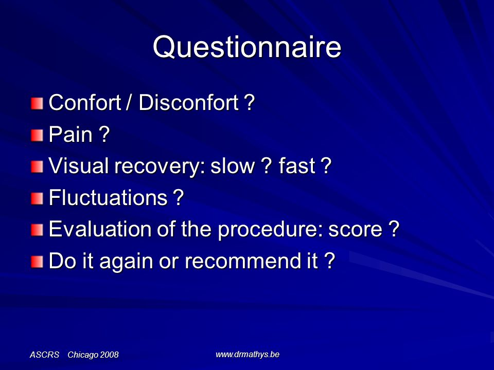 ASCRS Chicago 2008 www.drmathys.be Questionnaire Confort / Disconfort ? Pain ? Visual recovery: slow ? fast ? Fluctuations ? Evaluation of the procedu