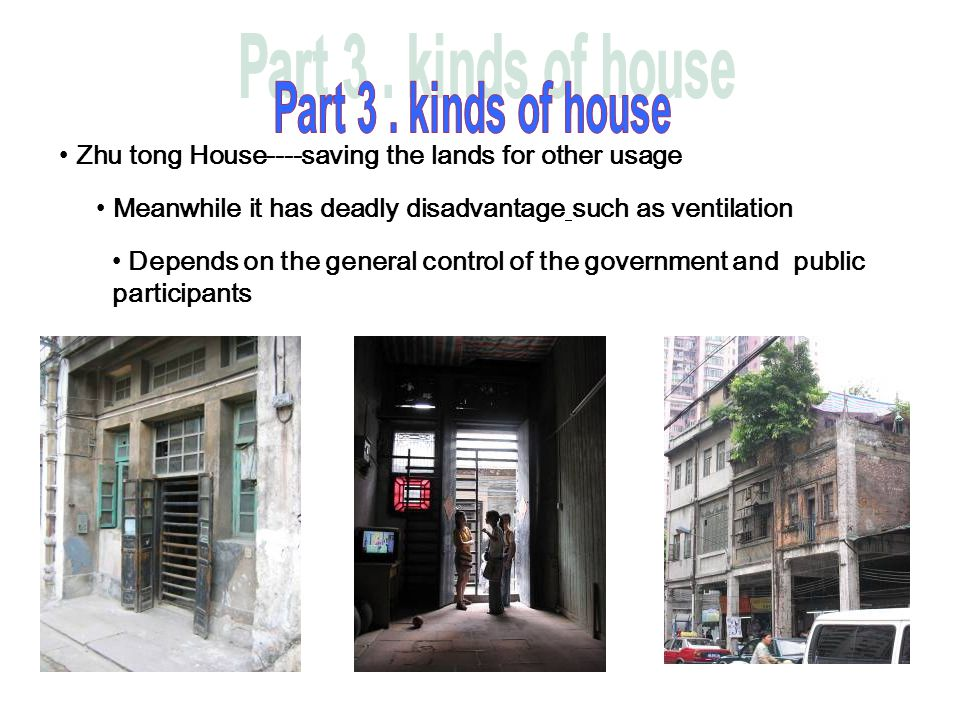 Zhu tong House----saving the lands for other usage Meanwhile it has deadly disadvantage such as ventilation Depends on the general control of the gove
