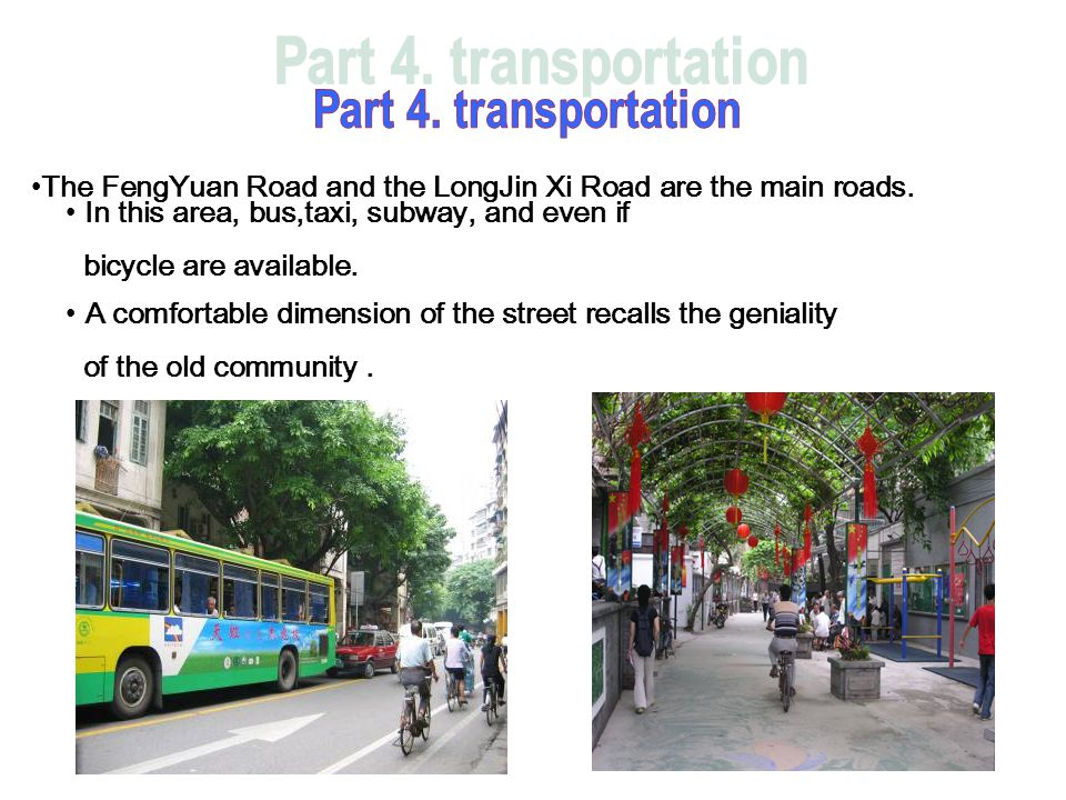 The FengYuan Road and the LongJin Xi Road are the main roads. In this area, bus,taxi, subway, and even if bicycle are available. A comfortable dimensi