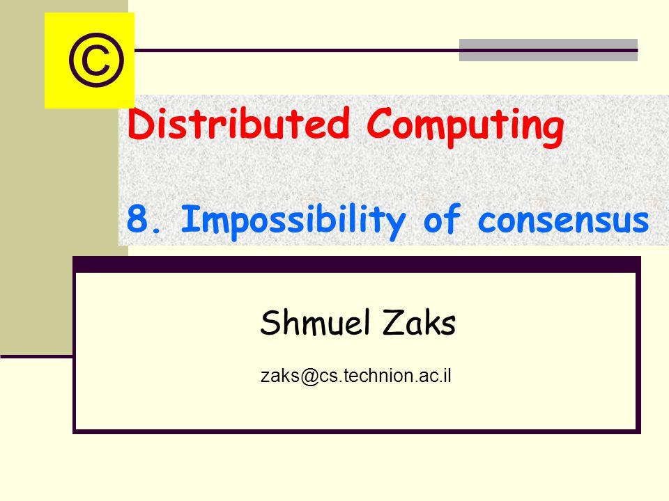 Distributed Computing 8. Impossibility of consensus Shmuel Zaks zaks@cs.technion.ac.il ©