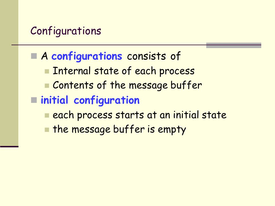 Configurations A configurations consists of Internal state of each process Contents of the message buffer initial configuration each process starts at an initial state the message buffer is empty