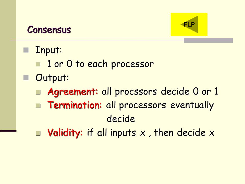 Consensus Input: 1 or 0 to each processor Output: Agreement: all procssors decide 0 or 1 Termination: all processors eventually decide Validity: if all inputs x, then decide x FLP