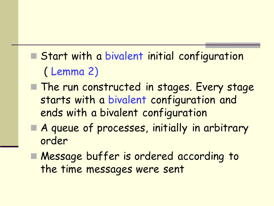 Start with a bivalent initial configuration ( Lemma 2) The run constructed in stages.