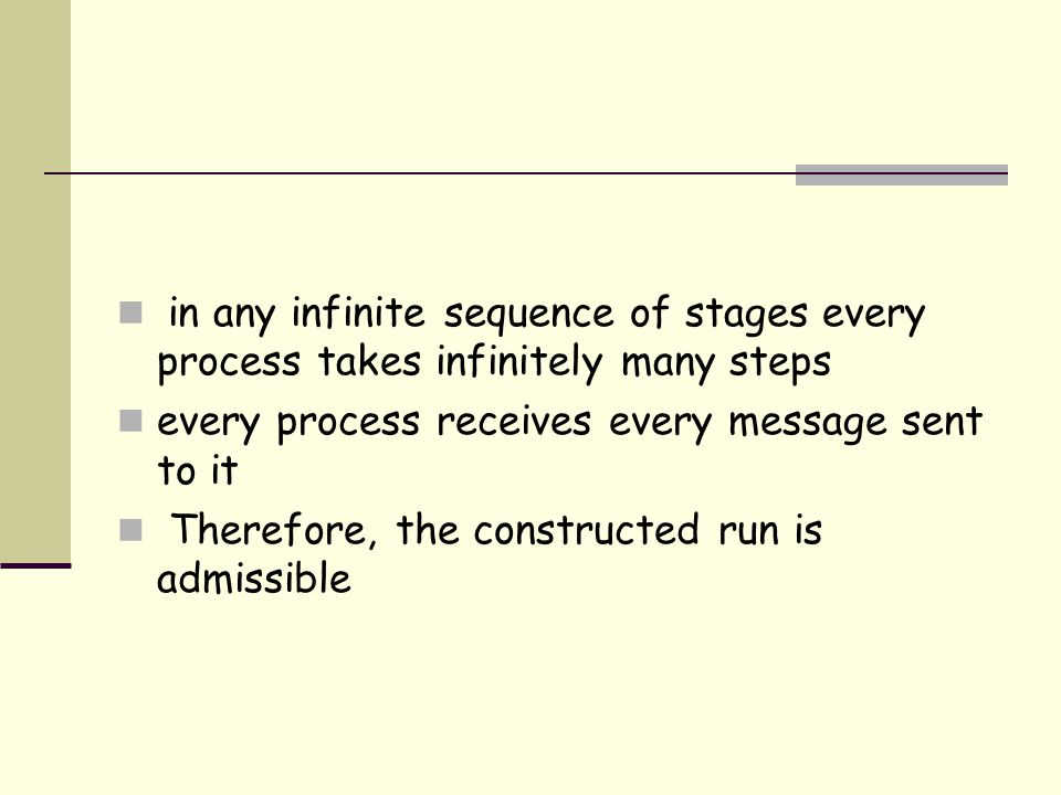 in any infinite sequence of stages every process takes infinitely many steps every process receives every message sent to it Therefore, the constructed run is admissible
