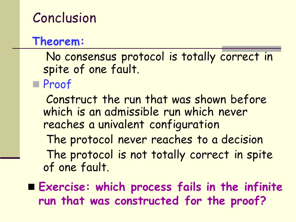 Conclusion Theorem: No consensus protocol is totally correct in spite of one fault.