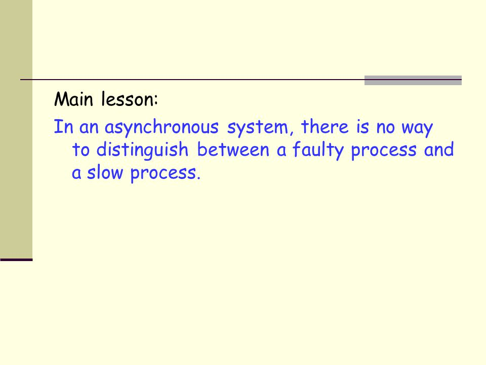 Main lesson: In an asynchronous system, there is no way to distinguish between a faulty process and a slow process.