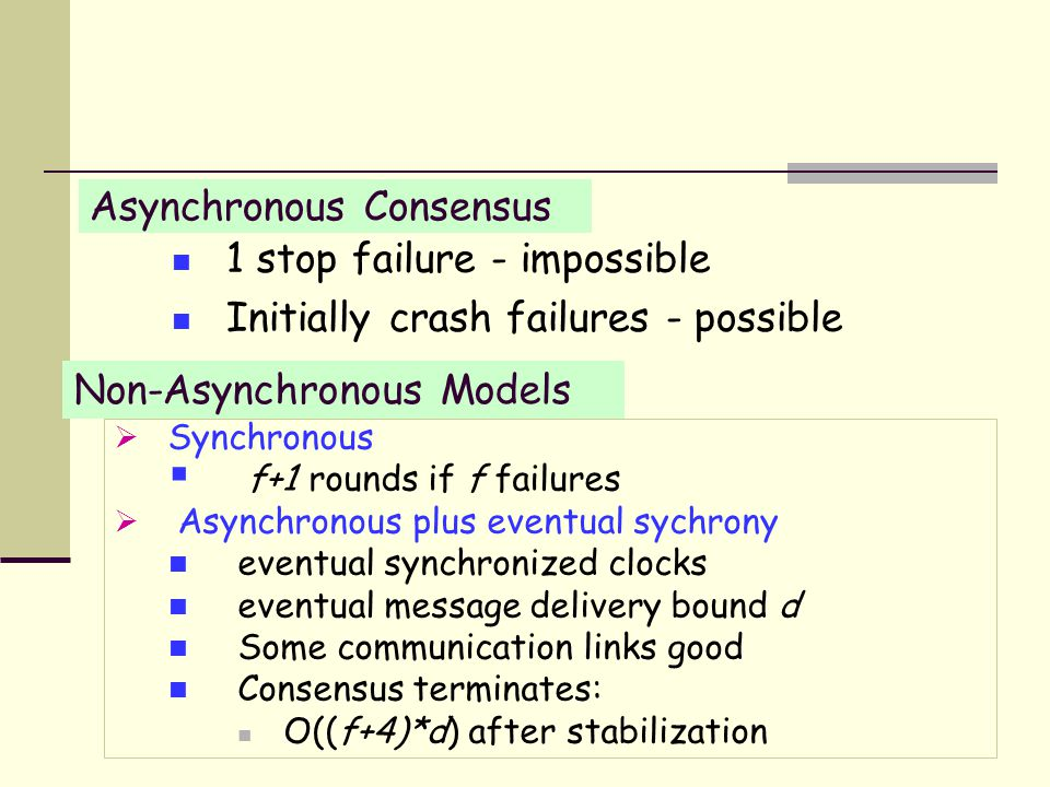 Non-Asynchronous Models  Synchronous  f+1 rounds if f failures  Asynchronous plus eventual sychrony eventual synchronized clocks eventual message delivery bound d Some communication links good Consensus terminates: O((f+4)*d) after stabilization Asynchronous Consensus 1 stop failure - impossible Initially crash failures - possible