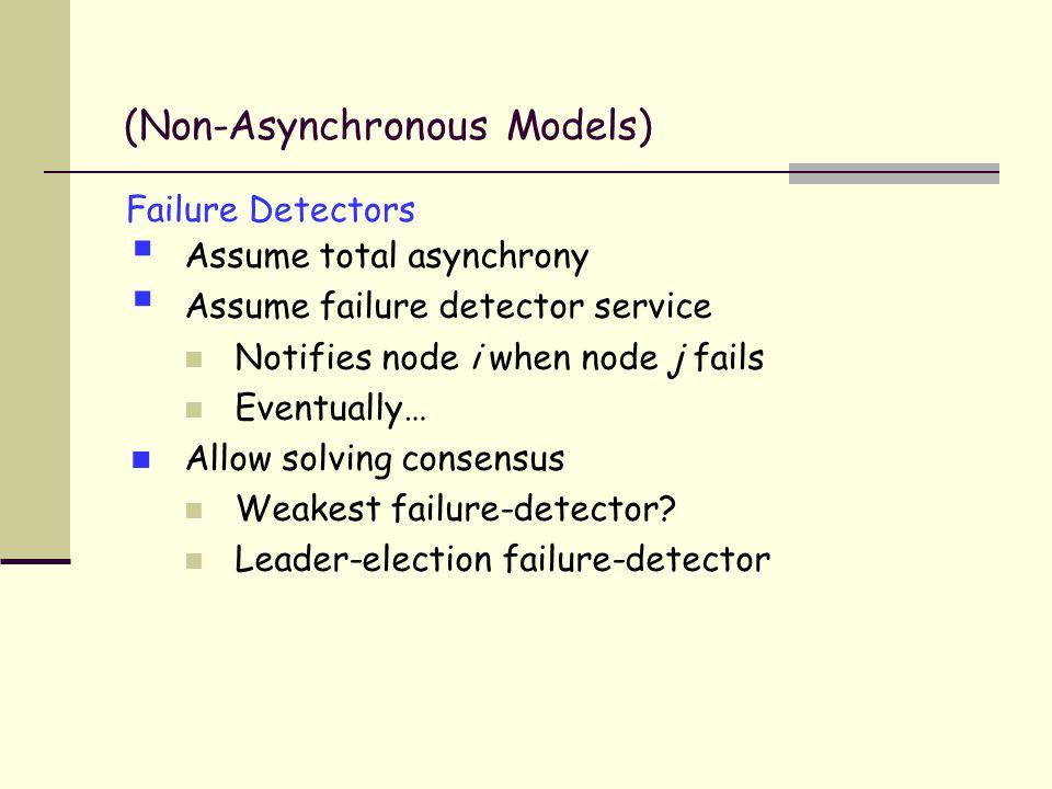 Failure Detectors  Assume total asynchrony  Assume failure detector service Notifies node i when node j fails Eventually… Allow solving consensus Weakest failure-detector.