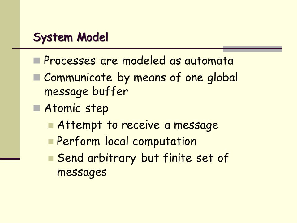 System Model Processes are modeled as automata Communicate by means of one global message buffer Atomic step Attempt to receive a message Perform local computation Send arbitrary but finite set of messages