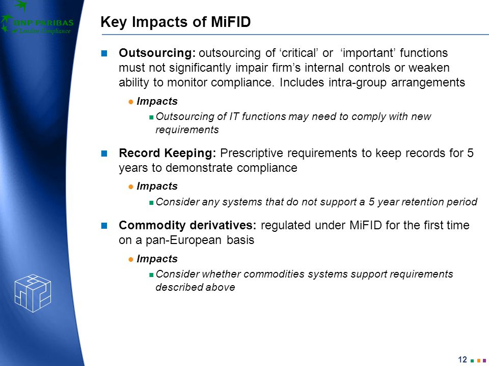 London Compliance 12 Key Impacts of MiFID Outsourcing: outsourcing of 'critical' or 'important' functions must not significantly impair firm's internal controls or weaken ability to monitor compliance.