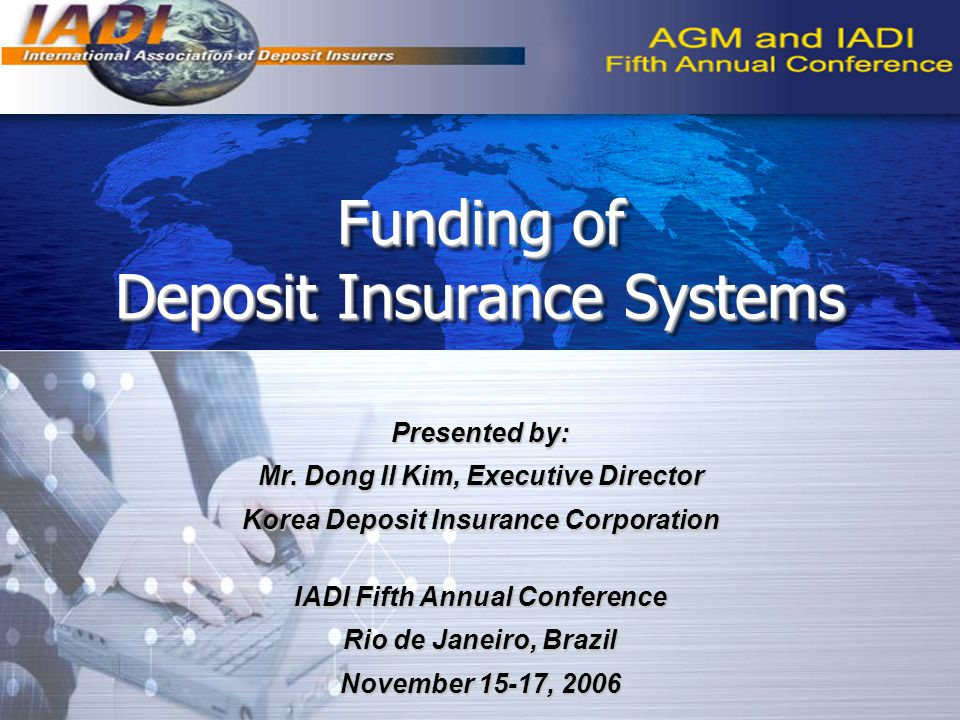 Funding of Deposit Insurance Systems Presented by: Mr. Dong Il Kim, Executive Director Korea Deposit Insurance Corporation IADI Fifth Annual Conferenc