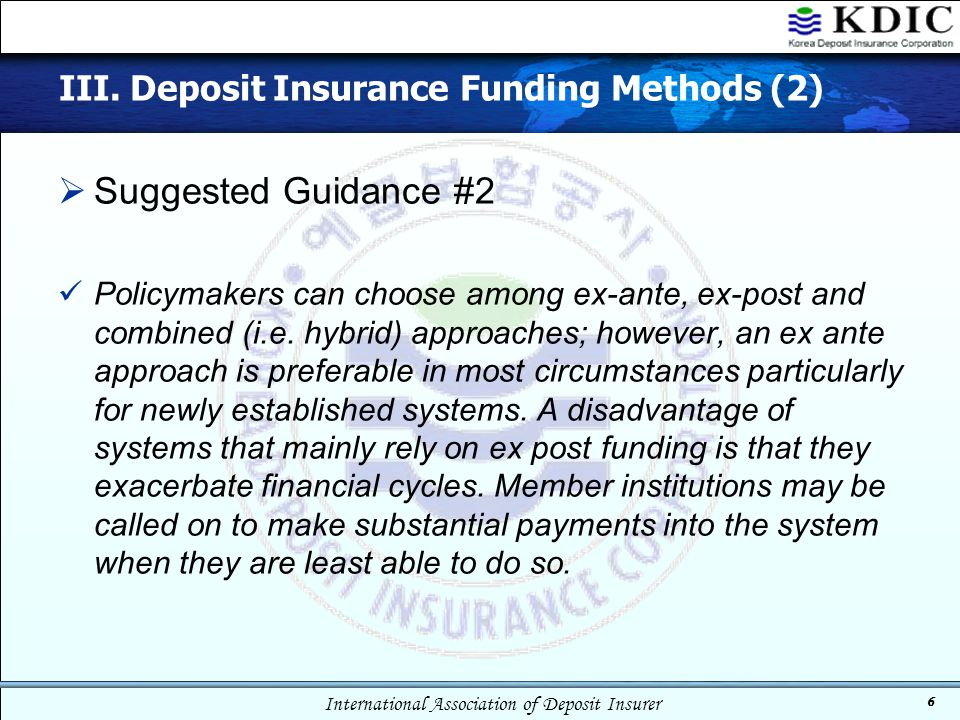 International Association of Deposit Insurer 6 III. Deposit Insurance Funding Methods (2)  Suggested Guidance #2 Policymakers can choose among ex-ant