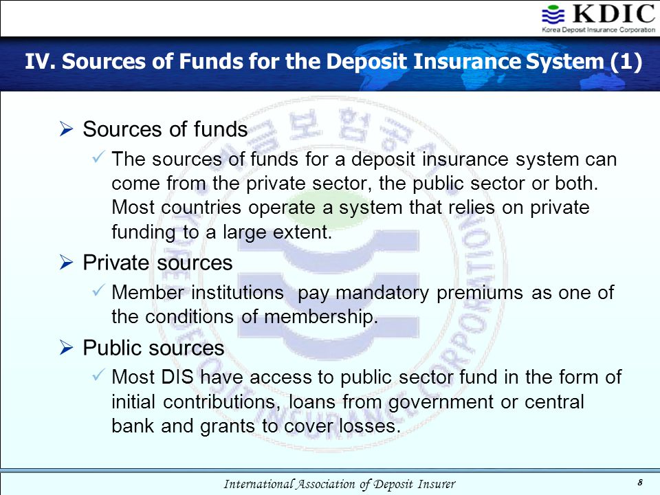 International Association of Deposit Insurer 8 IV. Sources of Funds for the Deposit Insurance System (1)  Sources of funds The sources of funds for a