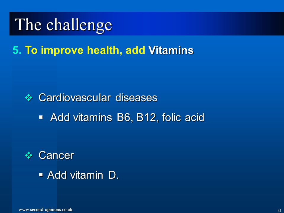 www.second-opinions.co.uk 42 The challenge  Cardiovascular diseases  Add vitamins B6, B12, folic acid  Cancer  Add vitamin D.