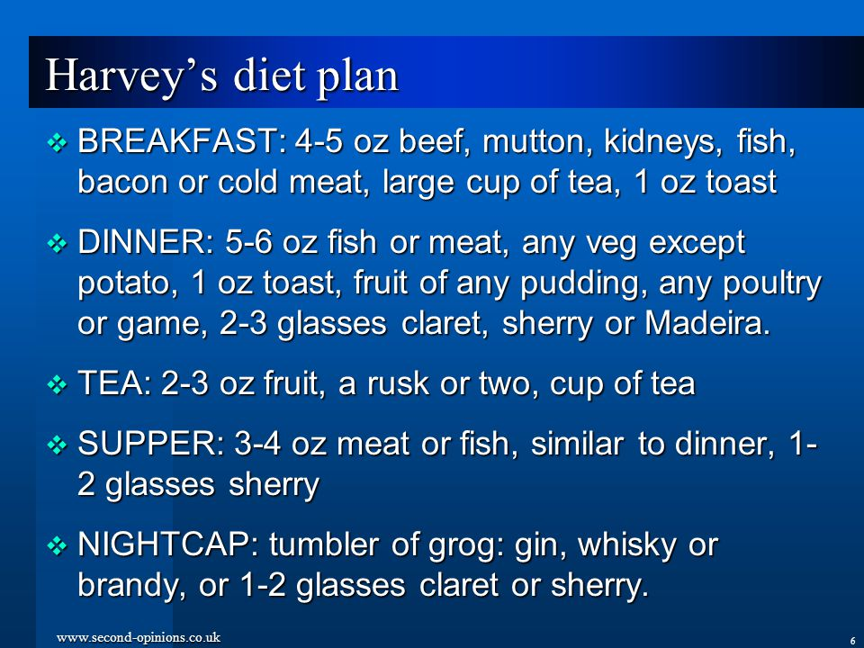 www.second-opinions.co.uk 6 Harvey's diet plan  BREAKFAST: 4-5 oz beef, mutton, kidneys, fish, bacon or cold meat, large cup of tea, 1 oz toast  DINNER: 5-6 oz fish or meat, any veg except potato, 1 oz toast, fruit of any pudding, any poultry or game, 2-3 glasses claret, sherry or Madeira.