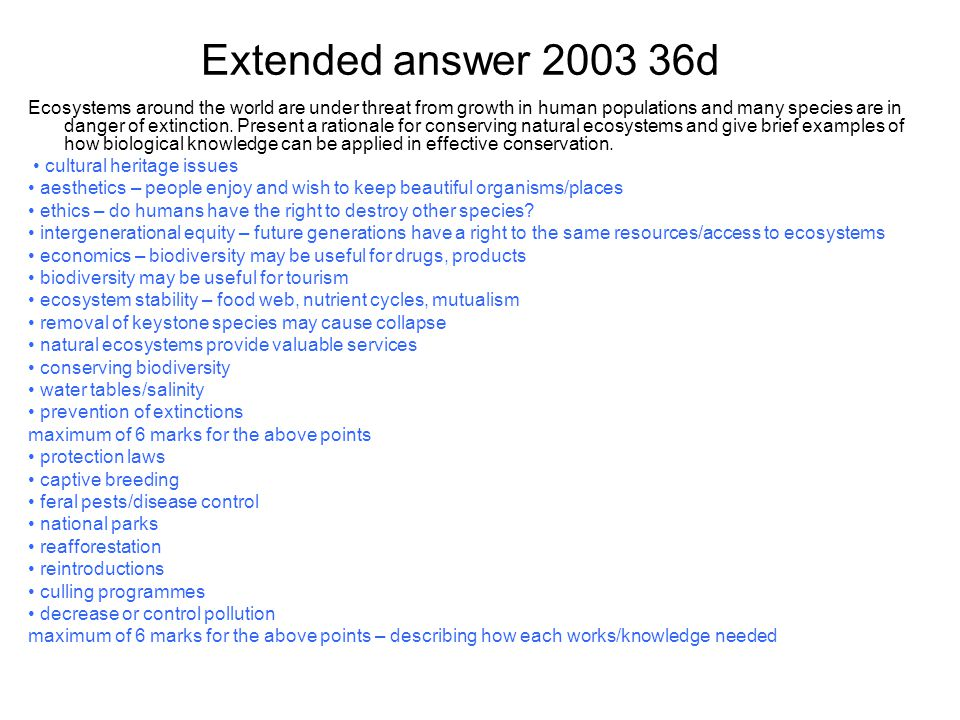 Extended answer 2003 36d Ecosystems around the world are under threat from growth in human populations and many species are in danger of extinction. P