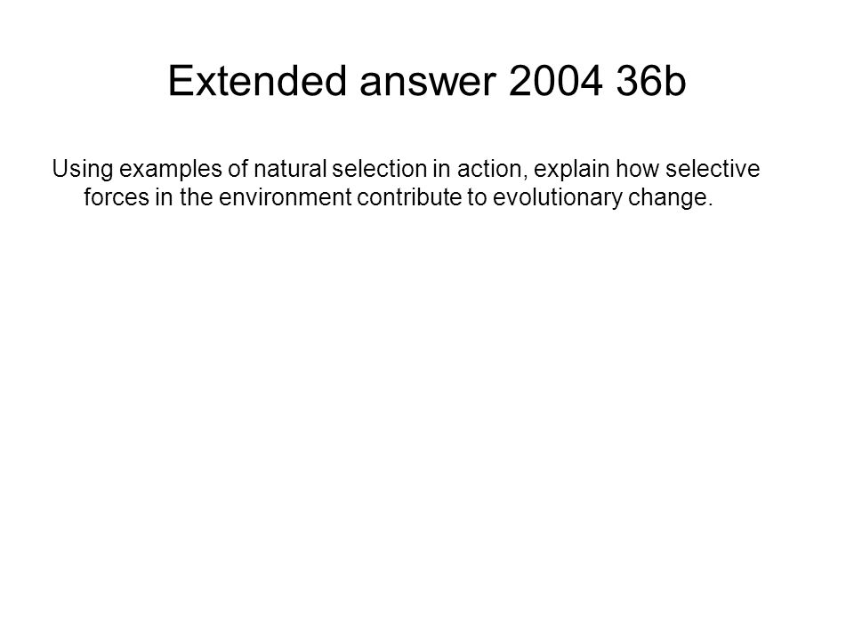 Extended answer 2004 36b Using examples of natural selection in action, explain how selective forces in the environment contribute to evolutionary cha