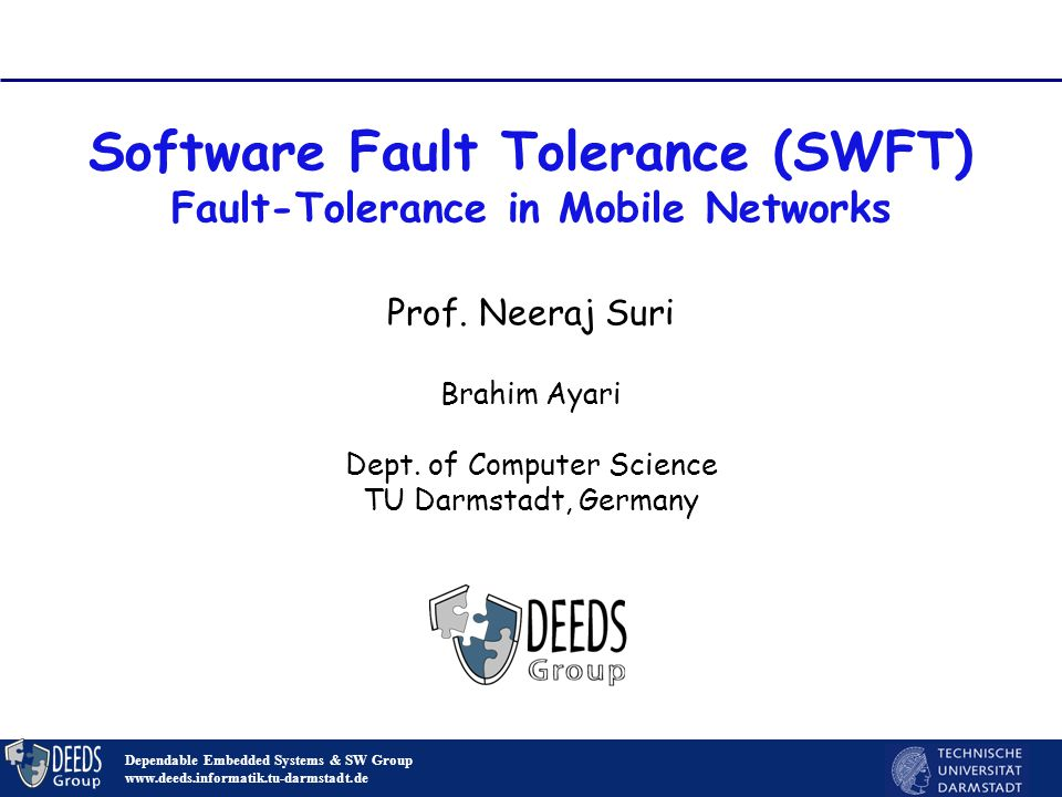 1 Software Fault Tolerance (SWFT) Fault-Tolerance in Mobile Networks Dependable Embedded Systems & SW Group www.deeds.informatik.tu-darmstadt.de Prof.