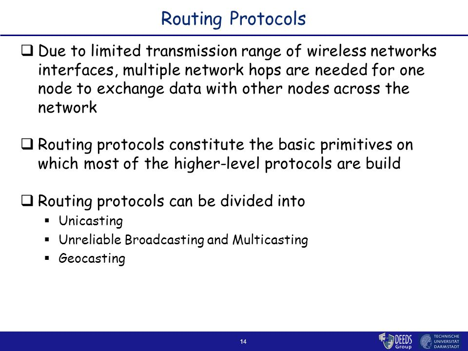 14 Routing Protocols  Due to limited transmission range of wireless networks interfaces, multiple network hops are needed for one node to exchange data with other nodes across the network  Routing protocols constitute the basic primitives on which most of the higher-level protocols are build  Routing protocols can be divided into  Unicasting  Unreliable Broadcasting and Multicasting  Geocasting